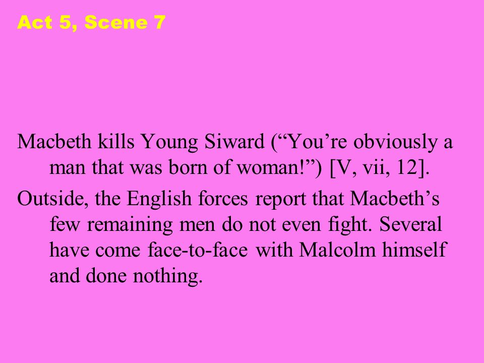 Act 5, Scene 7 Macbeth kills Young Siward ( You're obviously a man that was born of woman! ) [V, vii, 12].
